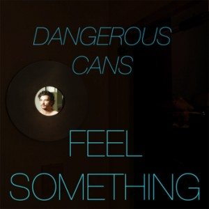 """[MP3] Dangerous Cans – """"Feel Something"""""""